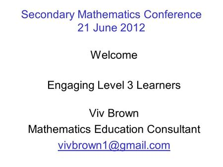 Secondary Mathematics Conference 21 June 2012 Welcome Engaging Level 3 Learners Viv Brown Mathematics Education Consultant