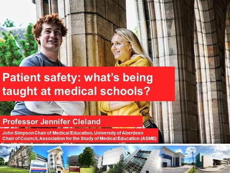 Patient safety: what's being taught at medical schools? Professor Jennifer Cleland John Simpson Chair of Medical Education, University of Aberdeen Chair.