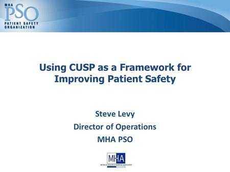 Using CUSP as a Framework for Improving Patient Safety Steve Levy Director of Operations MHA PSO.