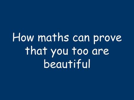 How maths can prove that you too are beautiful. Fibonacci & Rabbits 112358132134.