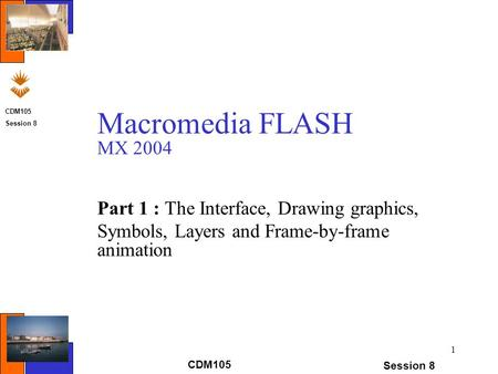 CDM105 Session 8 Macromedia FLASH MX 2004 Part 1 : The Interface, Drawing graphics, Symbols, Layers and Frame-by-frame animation 1 CDM105 Session 8.
