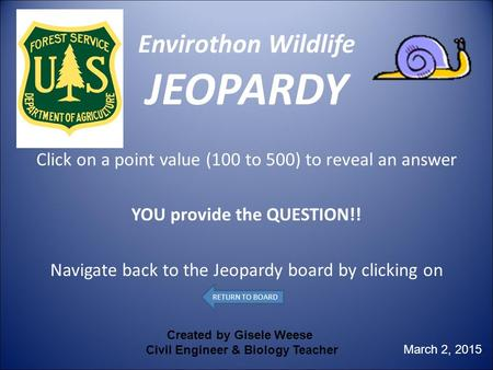 Envirothon Wildlife JEOPARDY Click on a point value (100 to 500) to reveal an answer YOU provide the QUESTION!! Navigate back to the Jeopardy board by.