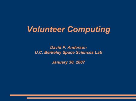 Volunteer Computing David P. Anderson U.C. Berkeley Space Sciences Lab January 30, 2007.