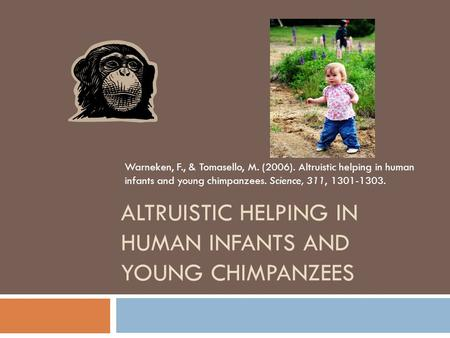 ALTRUISTIC HELPING IN HUMAN INFANTS AND YOUNG CHIMPANZEES Warneken, F., & Tomasello, M. (2006). Altruistic helping in human infants and young chimpanzees.
