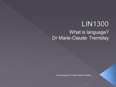 1 Course taught by Dr Marie-Claude Tremblay LIN1300 What is language? Dr Marie-Claude Tremblay 1.