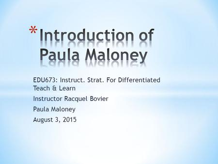 EDU673: Instruct. Strat. For Differentiated Teach & Learn Instructor Racquel Bovier Paula Maloney August 3, 2015.