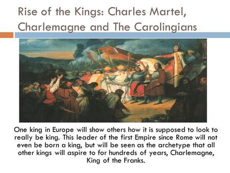 Rise of the Kings: Charles Martel, Charlemagne and The Carolingians One king in Europe will show others how it is supposed to look to really be king. This.