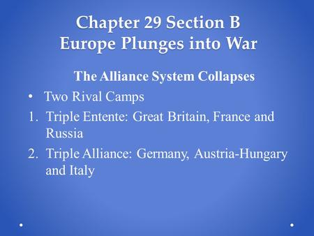 Chapter 29 Section B Europe Plunges into War The Alliance System Collapses Two Rival Camps 1.Triple Entente: Great Britain, France and Russia 2.Triple.