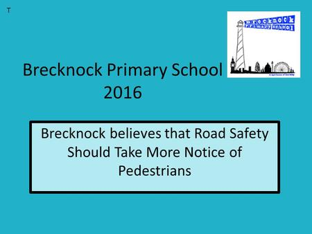 Brecknock Primary School 2016 Brecknock believes that Road Safety Should Take More Notice of Pedestrians T.