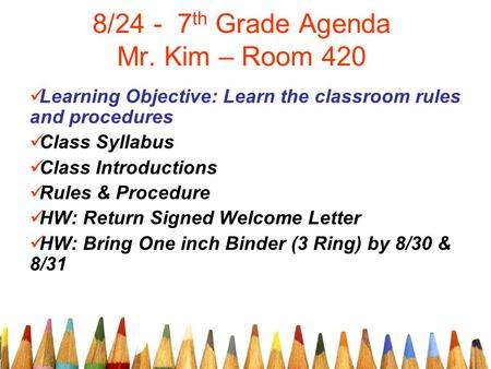 8/24 - 7 th Grade Agenda Mr. Kim – Room 420 Learning Objective: Learn the classroom rules and procedures Class Syllabus Class Introductions Rules & Procedure.