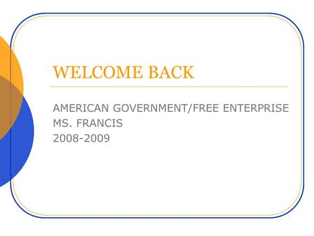 WELCOME BACK AMERICAN GOVERNMENT/FREE ENTERPRISE MS. FRANCIS 2008-2009.