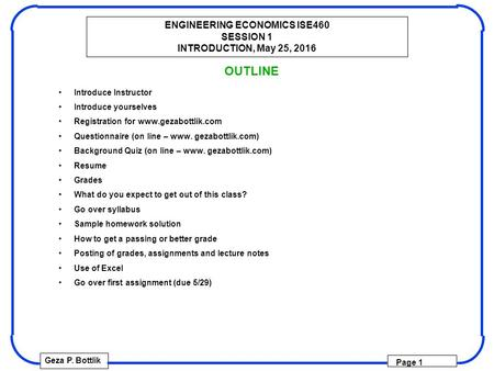ENGINEERING ECONOMICS ISE460 SESSION 1 INTRODUCTION, May 25, 2016 Geza P. Bottlik Page 1 OUTLINE Introduce Instructor Introduce yourselves Registration.