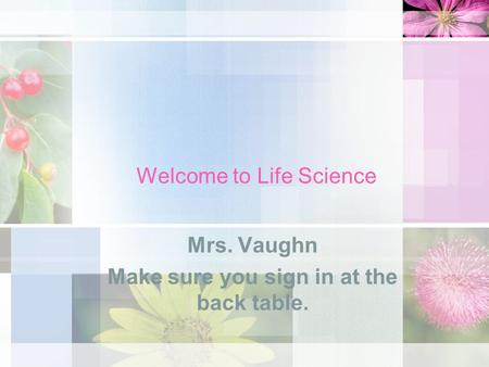 Welcome to Life Science Mrs. Vaughn Make sure you sign in at the back table.
