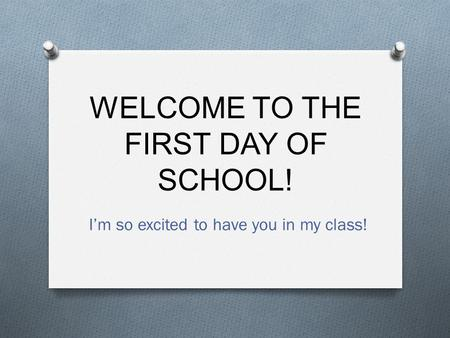 WELCOME TO THE FIRST DAY OF SCHOOL! I'm so excited to have you in my class!