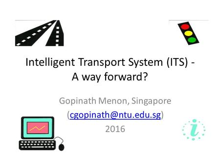 Intelligent Transport System (ITS) - A way forward? Gopinath Menon, Singapore 2016.