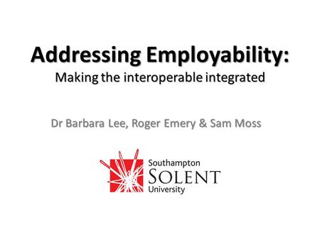 Addressing Employability: Making the interoperable integrated Dr Barbara Lee, Roger Emery & Sam Moss.