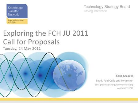 Celia Greaves Lead, Fuel Cells and Hydrogen +44 1832 721027 Exploring the FCH JU 2011 Call for Proposals Tuesday,
