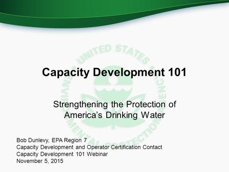 Capacity Development 101 Strengthening the Protection of America's Drinking Water Bob Dunlevy, EPA Region 7 Capacity Development and Operator Certification.