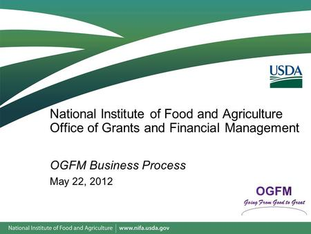National Institute of Food and Agriculture Office of Grants and Financial Management OGFM Business Process May 22, 2012.