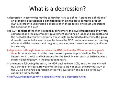 What is a depression? A depression in economics may be somewhat hard to define. A standard definition of an economic depression is a significant decline.
