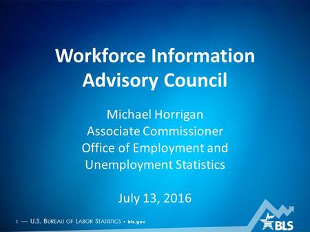 1 — U.S. B UREAU OF L ABOR S TATISTICS bls.gov Workforce Information Advisory Council Michael Horrigan Associate Commissioner Office of Employment and.