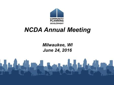 NCDA Annual Meeting Milwaukee, WI June 24, 2016. BUDGET/FUNDING: FY 2016 FY 2016 CDBG appropriation was $3 billion. CDBG allocation amounts were announced.