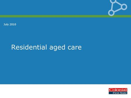 Residential aged care July 2010. Disclaimer This presentation is given by a representative of Colonial First State Investments Limited AFS Licence 232468,