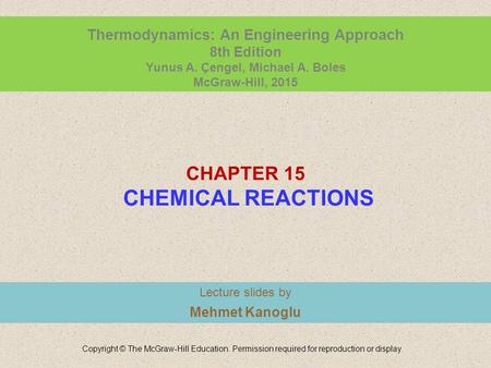 CHAPTER 15 CHEMICAL REACTIONS Lecture slides by Mehmet Kanoglu Copyright © The McGraw-Hill Education. Permission required for reproduction or display.