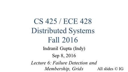CS 425 / ECE 428 Distributed Systems Fall 2016 Indranil Gupta (Indy) Sep 8, 2016 Lecture 6: Failure Detection and Membership, Grids All slides © IG 1.