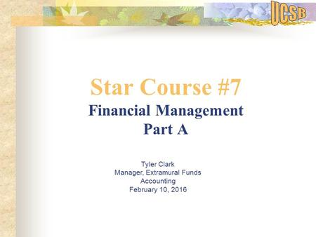 Star Course #7 Financial Management Part A Tyler Clark Manager, Extramural Funds Accounting February 10, 2016.