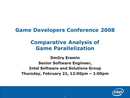 1 Game Developers Conference 2008 Comparative Analysis of Game Parallelization Dmitry Eremin Senior Software Engineer, Intel Software and Solutions Group.