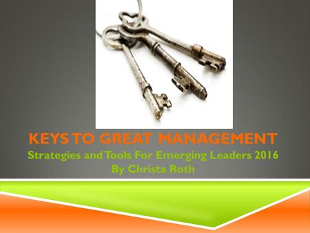 KEYS TO GREAT MANAGEMENT Strategies and Tools For Emerging Leaders 2016 By Christa Roth.