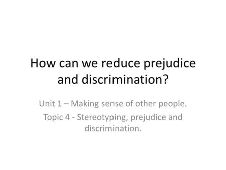 How can we reduce prejudice and discrimination? Unit 1 – Making sense of other people. Topic 4 - Stereotyping, prejudice and discrimination.