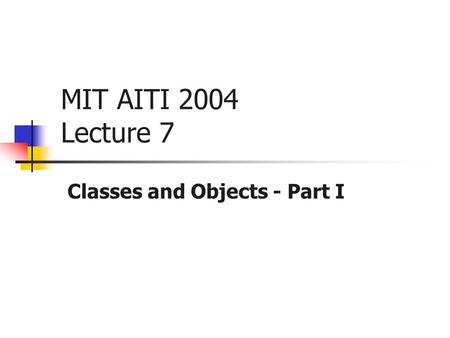 MIT AITI 2004 Lecture 7 Classes and Objects - Part I.