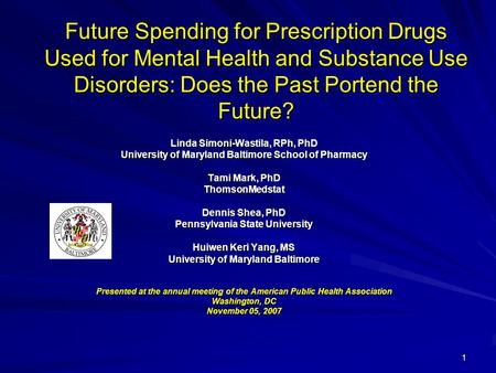 1 Future Spending for Prescription Drugs Used for Mental Health and Substance Use Disorders: Does the Past Portend the Future? Linda Simoni-Wastila, RPh,