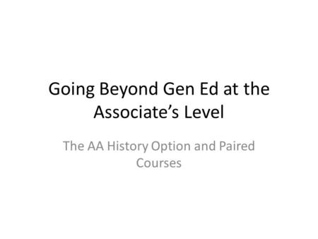 Going Beyond Gen Ed at the Associate's Level The AA History Option and Paired Courses.