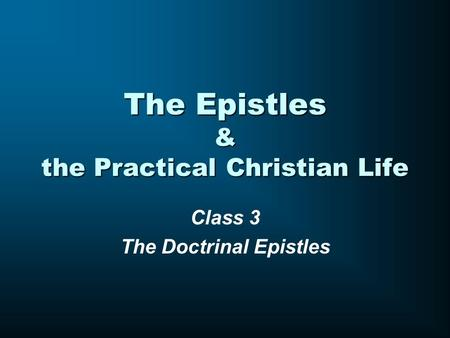 The Epistles & the Practical Christian Life Class 3 The Doctrinal Epistles.