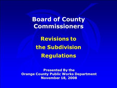 Board of County Commissioners Presented By the Orange County Public Works Department November 18, 2008 Revisions to the Subdivision Regulations.