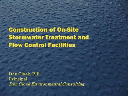 Construction of On-Site Stormwater Treatment and Flow Control Facilities Dan Cloak, P.E. Principal Dan Cloak Environmental Consulting.