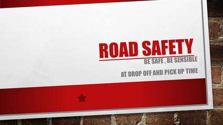 ROAD SAFETY BE SAFE, BE SENSIBLE AT DROP OFF AND PICK UP TIME.