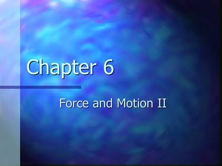Chapter 6 Force and Motion II. Forces of Friction When an object is in motion on a surface or through a viscous medium, there will be a resistance to.