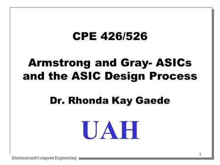 Electrical and Computer Engineering 1 CPE 426/526 Armstrong and Gray- ASICs and the ASIC Design Process Dr. Rhonda Kay Gaede UAH.