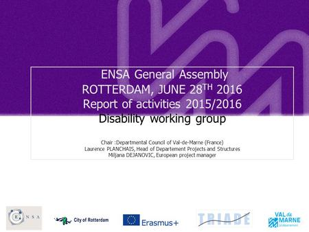 ENSA General Assembly ROTTERDAM, JUNE 28 TH 2016 Report of activities 2015/2016 Disability working group Chair :Departmental Council of Val-de-Marne (France)
