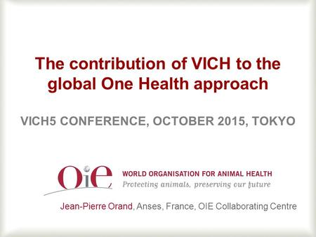 1 The contribution of VICH to the global One Health approach VICH5 CONFERENCE, OCTOBER 2015, TOKYO Jean-Pierre Orand, Anses, France, OIE Collaborating.