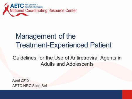 Management of the Treatment-Experienced Patient Guidelines for the Use of Antiretroviral Agents in Adults and Adolescents April 2015 AETC NRC Slide Set.