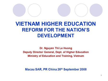 1 VIETNAM HIGHER EDUCATION REFORM FOR THE NATION'S DEVELOPMENT Dr. Nguyen Thi Le Huong Deputy Director General, Dept. of Higher Education Ministry of Education.
