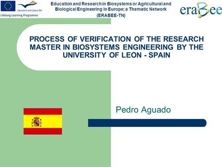 PROCESS OF VERIFICATION OF THE RESEARCH MASTER IN BIOSYSTEMS ENGINEERING BY THE UNIVERSITY OF LEON - SPAIN Pedro Aguado Education and Research in Biosystems.