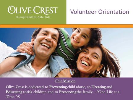 "Our Mission Olive Crest is dedicated to Preventing child abuse, to Treating and Educating at-risk children and to Preserving the family… ""One Life at a."