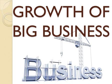 GROWTH OF BIG BUSINESS. 3 KEY FACTORS Increase is SUPPLY- New inventions made manufacturing easier, faster, cheaper Increase in DEMAND- the growth of.