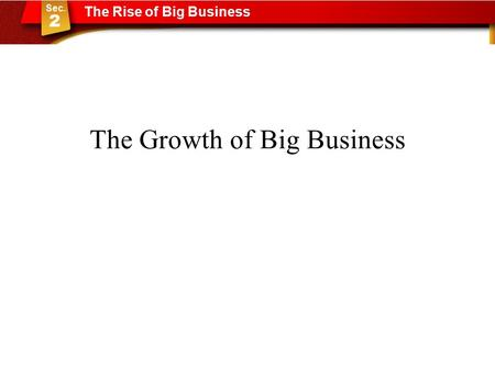 The Growth of Big Business The Rise of Big Business.
